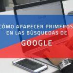 Cómo aparecer primeros en las búsquedas de Google