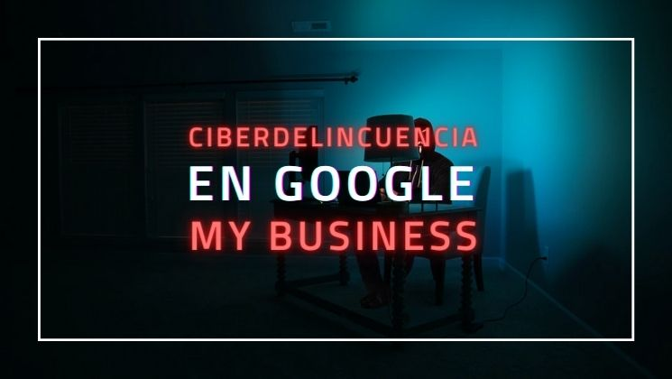 Ciberdelincuencia en Google My Business