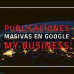 Publicaciones masivas en Google My Business